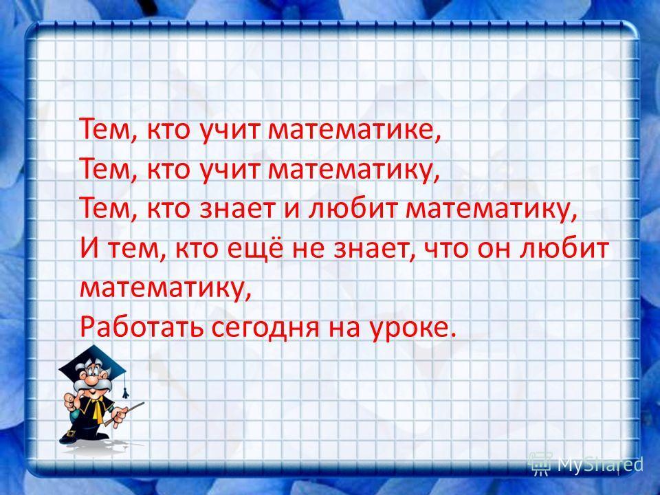 Тем, кто учит математике, Тем, кто учит математику, Тем, кто знает и любит математику, И тем, кто ещё не знает, что он любит математику, Работать сегодня на уроке. 1