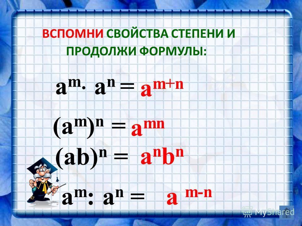 ВСПОМНИ СВОЙСТВА СТЕПЕНИ И ПРОДОЛЖИ ФОРМУЛЫ: a m : a n =a m-n (ab) n = anbnanbn (а m ) n = а mn a m a n = a m+n