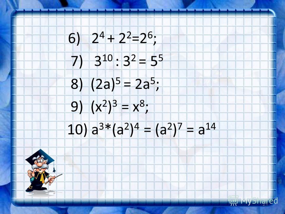 6) 2 4 + 2 2 =2 6 ; 7) 3 10 : 3 2 = 5 5 8) (2а) 5 = 2а 5 ; 9) (х 2 ) 3 = х 8 ; 10) а 3 *(а 2 ) 4 = (а 2 ) 7 = а 14 21