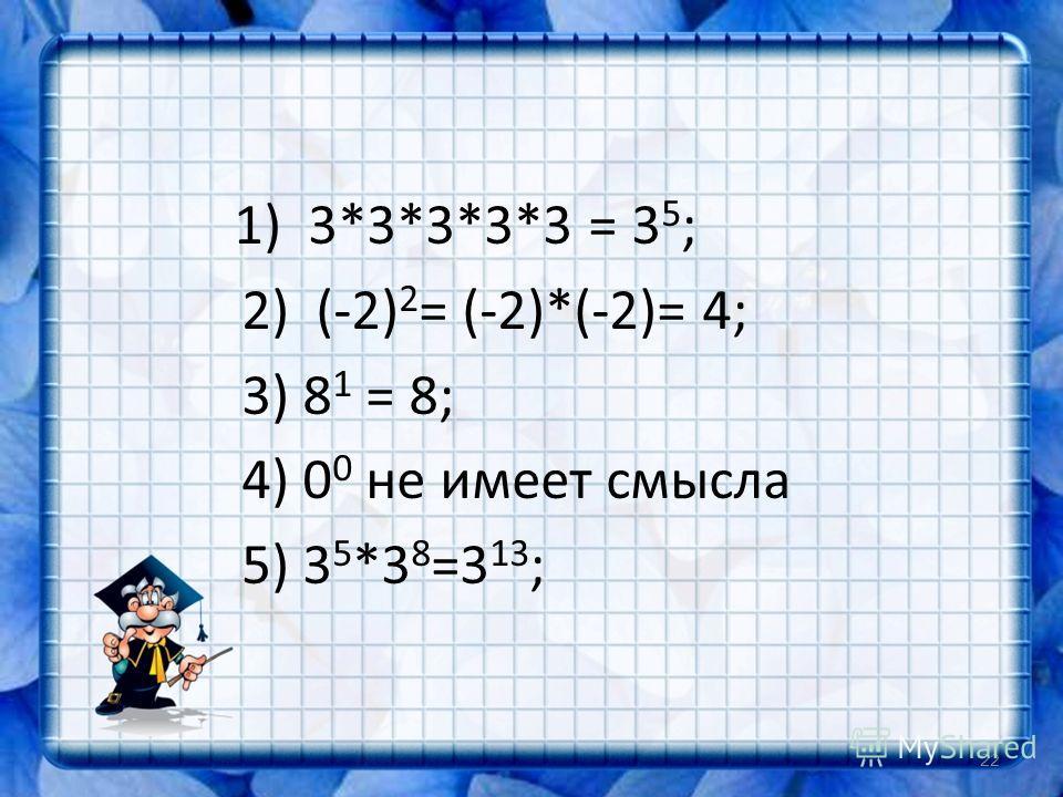 1) 3*3*3*3*3 = 3 5 ; 2) (-2) 2 = (-2)*(-2)= 4; 3) 8 1 = 8; 4) 0 0 не имеет смысла 5) 3 5 *3 8 =3 13 ; 22