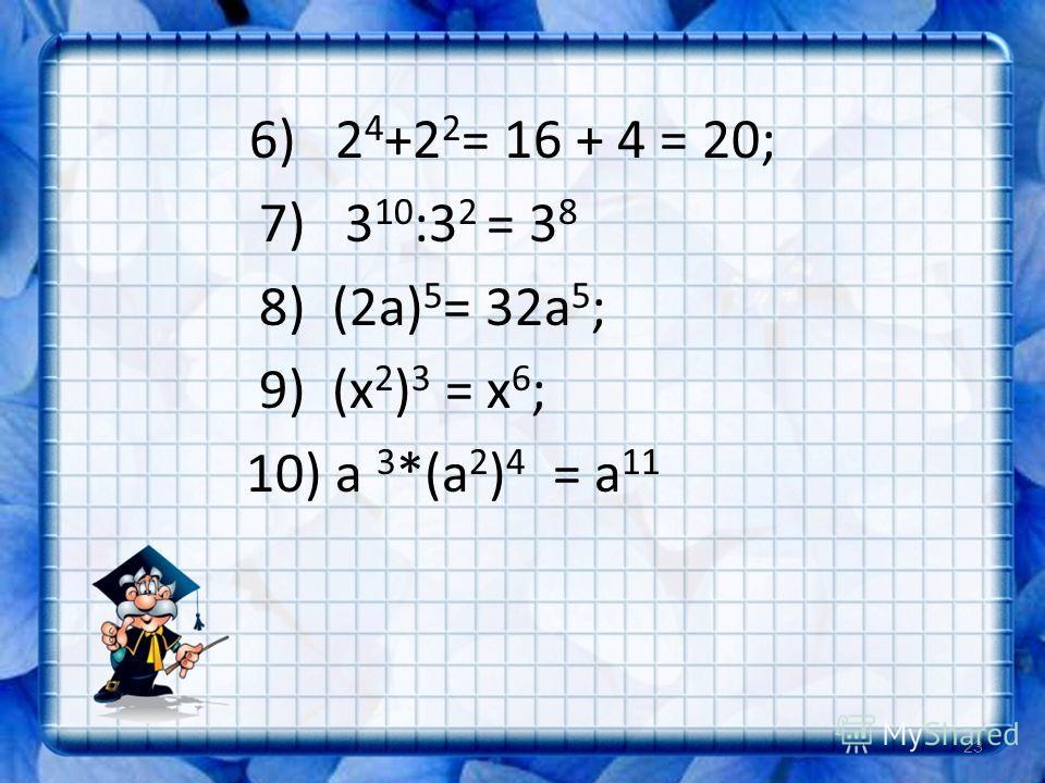 6) 2 4 +2 2 = 16 + 4 = 20; 7) 3 10 :3 2 = 3 8 8) (2а) 5 = 32а 5 ; 9) (х 2 ) 3 = х 6 ; 10) а 3 *(а 2 ) 4 = а 11 23