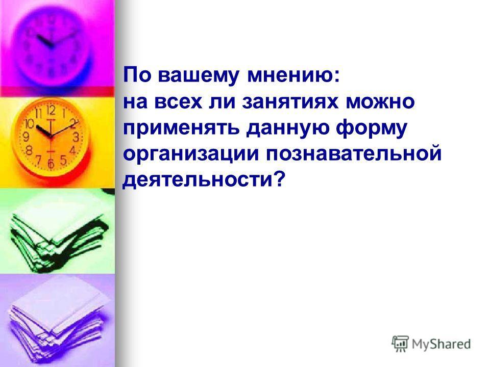 По вашему мнению: на всех ли занятиях можно применять данную форму организации познавательной деятельности?