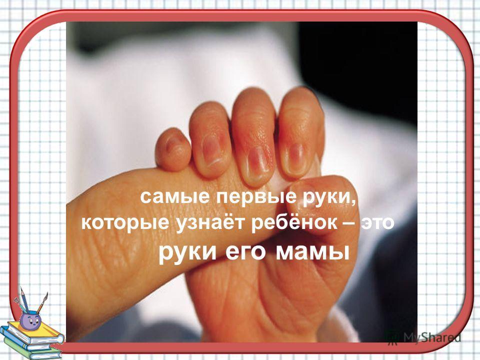 самые первые руки, которые узнаёт ребёнок – это руки его мамы