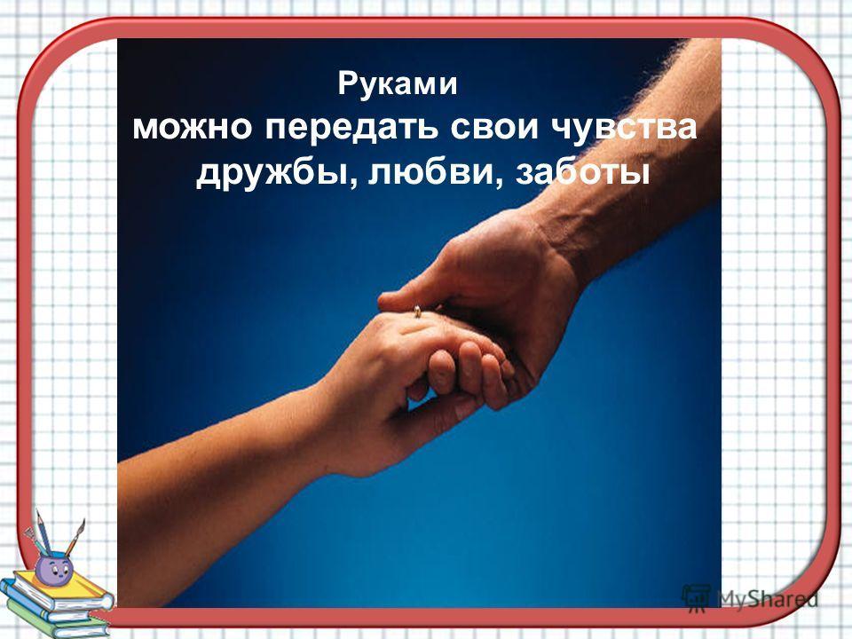 Руками можно передать свои чувства дружбы, любви, заботы