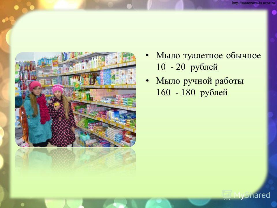 Мыло туалетное обычное 10 - 20 рублей Мыло ручной работы 160 - 180 рублей