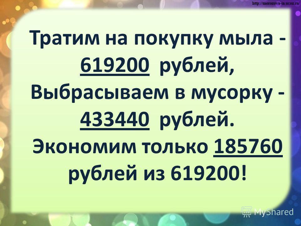 Тратим на покупку мыла - 619200 рублей, Выбрасываем в мусорку - 433440 рублей. Экономим только 185760 рублей из 619200!