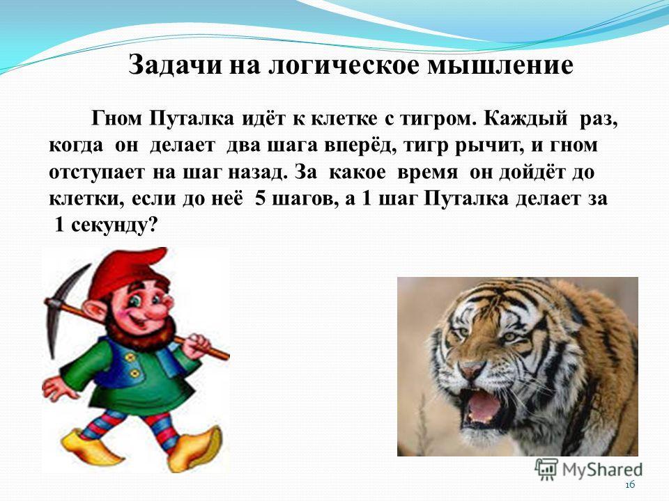 Задачи на логическое мышление Гном Путалка идёт к клетке с тигром. Каждый раз, когда он делает два шага вперёд, тигр рычит, и гном отступает на шаг назад. За какое время он дойдёт до клетки, если до неё 5 шагов, а 1 шаг Путалка делает за 1 секунду? 1