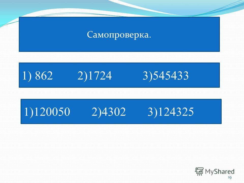 Самопроверка. 1) 862 2)1724 3)545433 1)120050 2)4302 3)124325 19