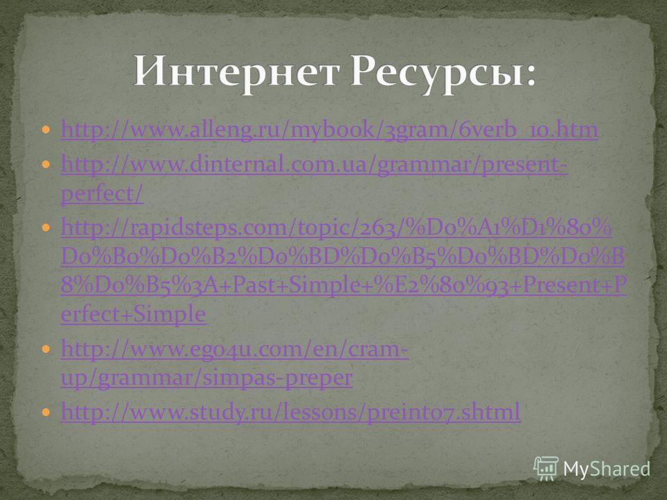 http://www.alleng.ru/mybook/3gram/6verb_10.htm http://www.dinternal.com.ua/grammar/present- perfect/ http://www.dinternal.com.ua/grammar/present- perfect/ http://rapidsteps.com/topic/263/%D0%A1%D1%80% D0%B0%D0%B2%D0%BD%D0%B5%D0%BD%D0%B 8%D0%B5%3A+Pas