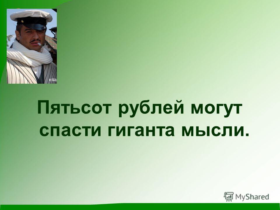 Пятьсот рублей могут спасти гиганта мысли.