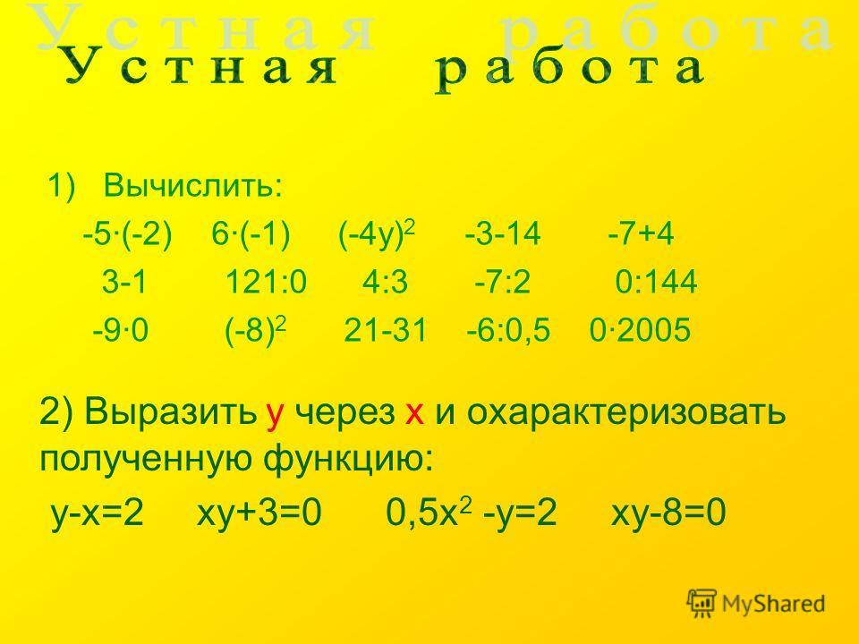 1)Вычислить: -5·(-2) 6·(-1) (-4у) 2 -3-14 -7+4 3-1 121:0 4:3 -7:2 0:144 -9·0 (-8) 2 21-31 -6:0,5 0·2005 2) Выразить у через х и охарактеризовать полученную функцию: у-х=2 ху+3=0 0,5х 2 -у=2 ху-8=0