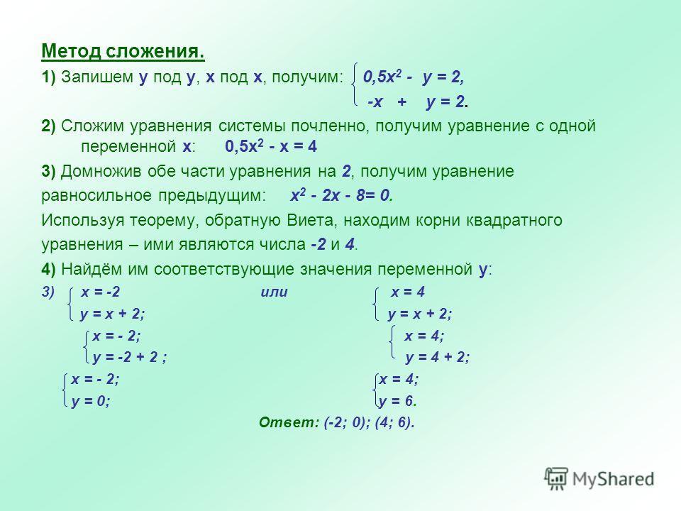 Метод сложения. 1) Запишем у под у, х под х, получим: 0,5x 2 - y = 2, -x + у = 2. 2) Сложим уравнения системы почленно, получим уравнение с одной переменной х: 0,5х 2 - х = 4 3) Домножив обе части уравнения на 2, получим уравнение равносильное предыд