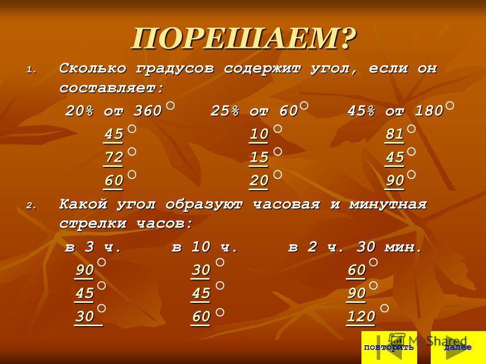 ПОРЕШАЕМ? 1. Сколько градусов содержит угол, если он составляет: 20% от 360 25% от 60 45% от 180 20% от 360 25% от 60 45% от 180 45 10 81 45 10 81451081451081 72 15 45 72 15 45721545721545 60 20 90 60 20 90602090602090 2. Какой угол образуют часовая
