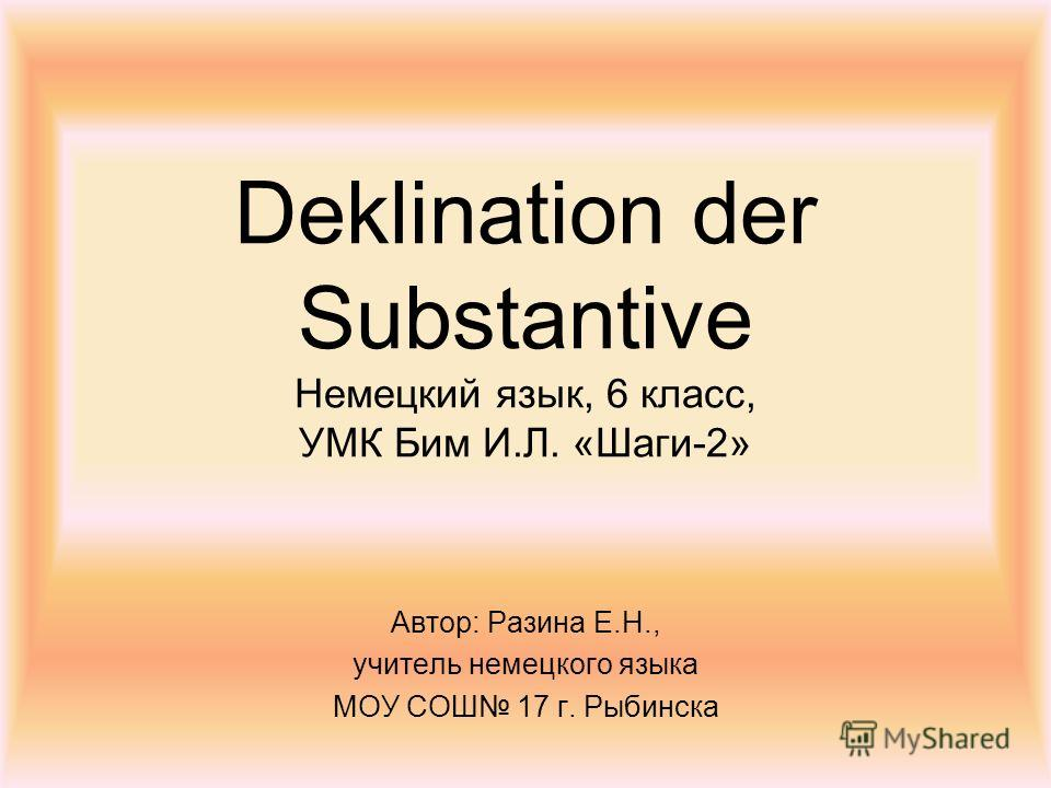 Deklination der Substantive Немецкий язык, 6 класс, УМК Бим И.Л. «Шаги-2» Автор: Разина Е.Н., учитель немецкого языка МОУ СОШ 17 г. Рыбинска
