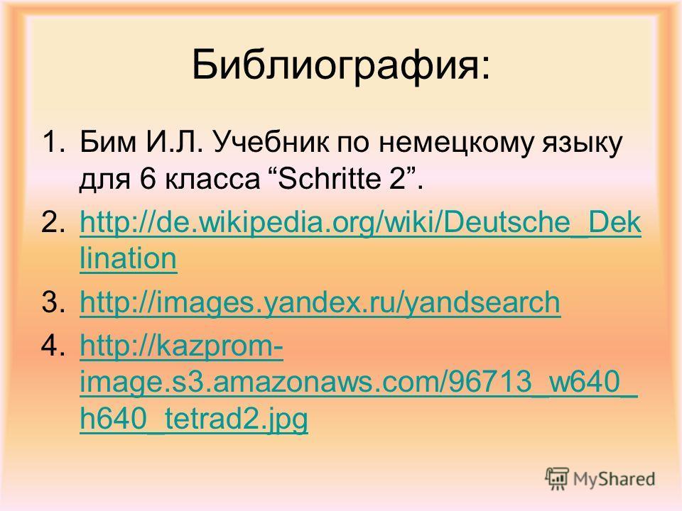 Библиография: 1.Бим И.Л. Учебник по немецкому языку для 6 класса Schritte 2. 2.http://de.wikipedia.org/wiki/Deutsche_Dek linationhttp://de.wikipedia.org/wiki/Deutsche_Dek lination 3.http://images.yandex.ru/yandsearchhttp://images.yandex.ru/yandsearch