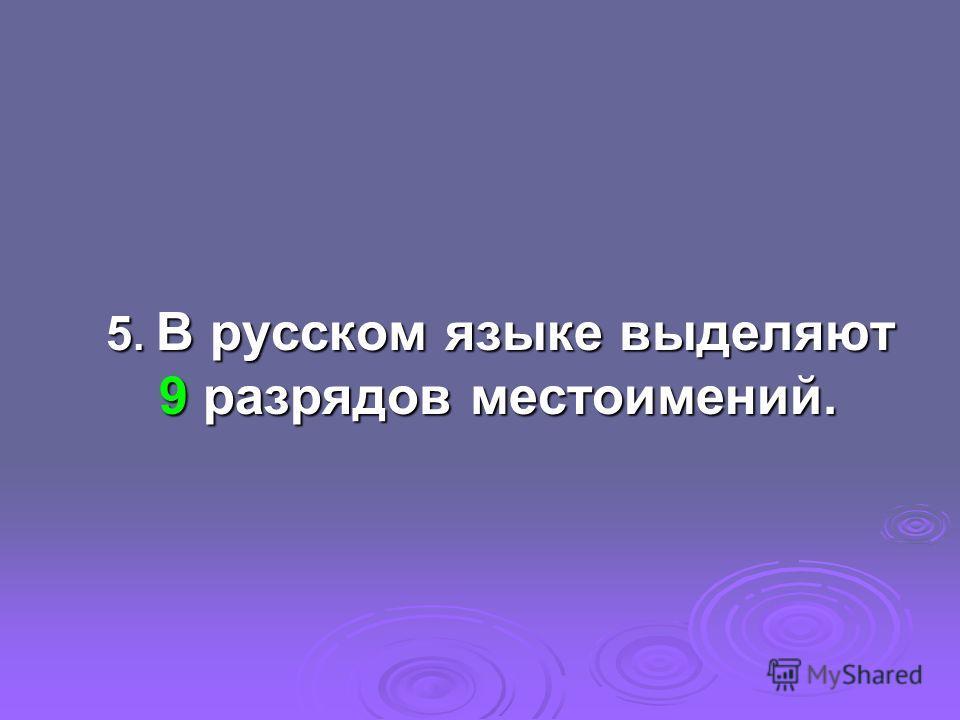 5. В русском языке выделяют 9 разрядов местоимений. 5. В русском языке выделяют 9 разрядов местоимений.