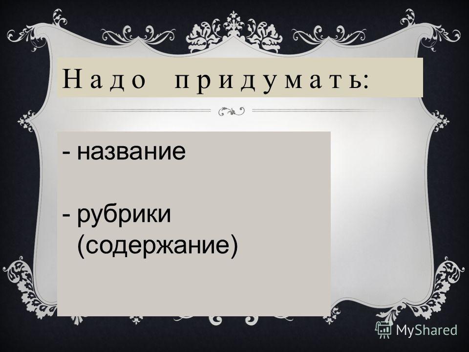 Н а д о п р и д у м а т ь: -название -рубрики (содержание)