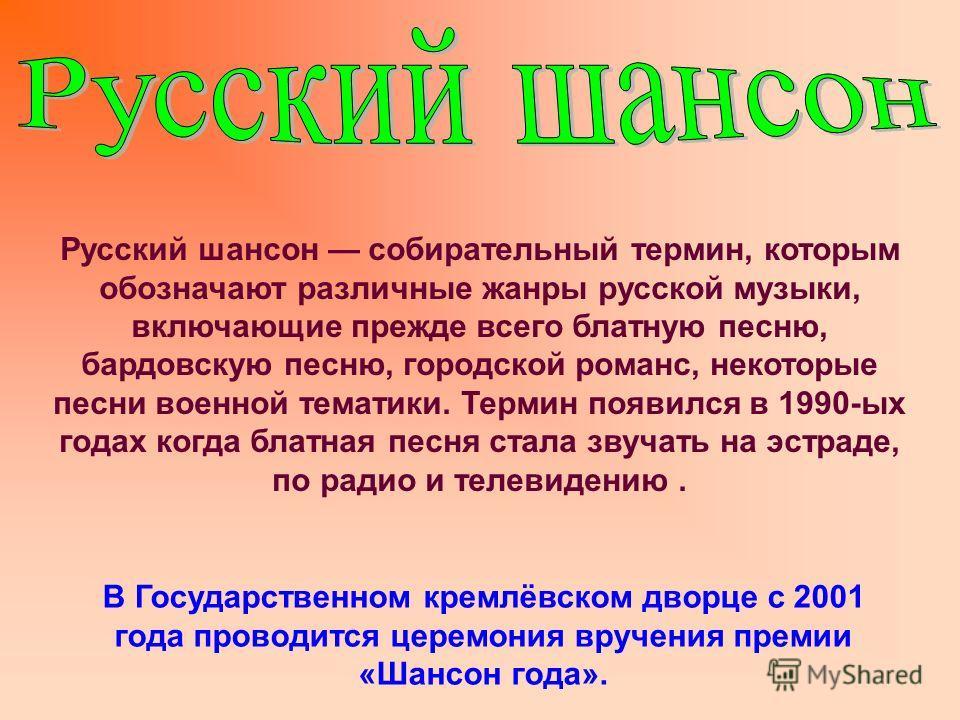 Русский шансон собирательный термин, которым обозначают различные жанры русской музыки, включающие прежде всего блатную песню, бардовскую песню, городской романс, некоторые песни военной тематики. Термин появился в 1990-ых годах когда блатная песня с