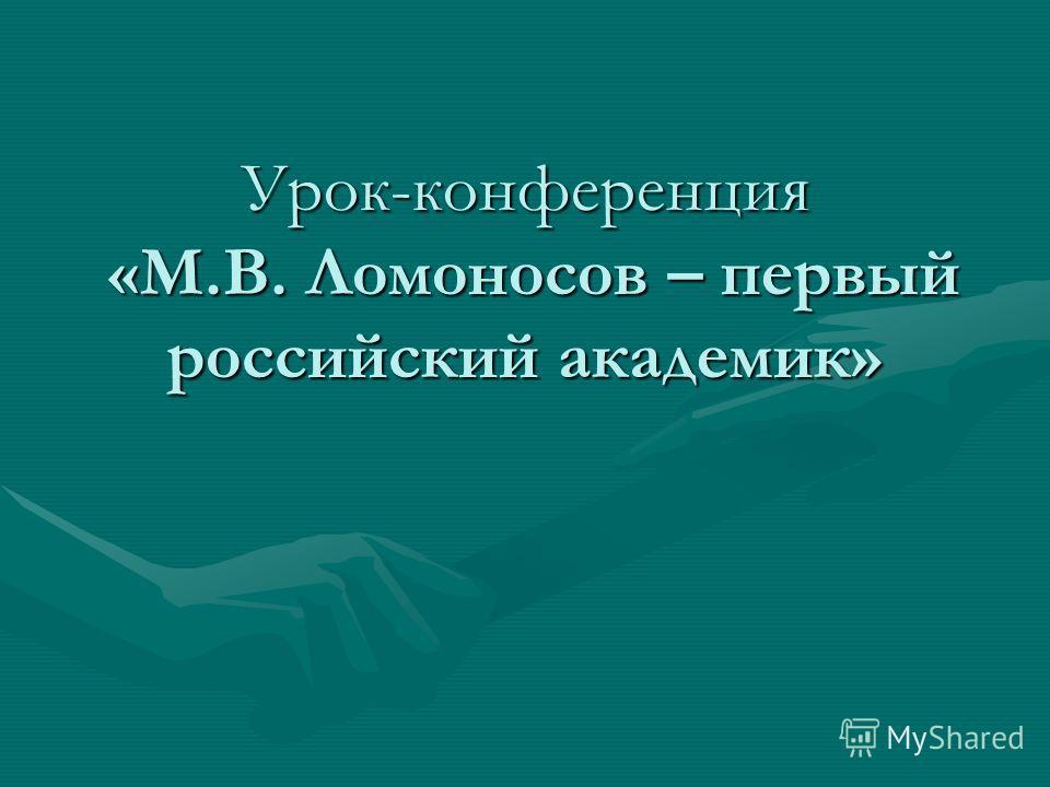 Урок-конференция «М.В. Ломоносов – первый российский академик»