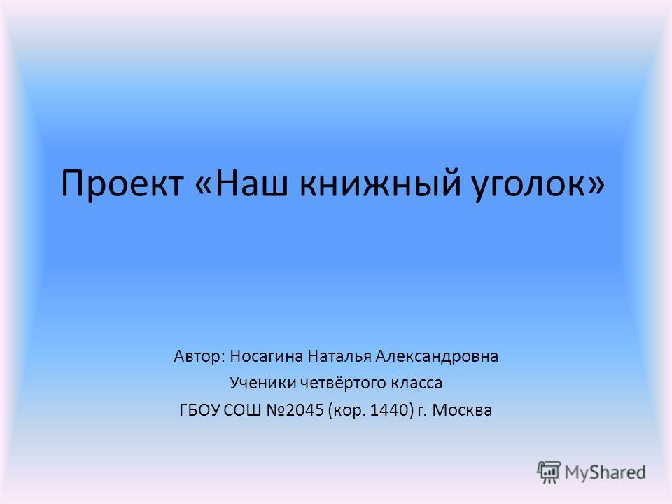 Проект «Наш книжный уголок» Автор: Носагина Наталья Александровна Ученики четвёртого класса ГБОУ СОШ 2045 (кор. 1440) г. Москва