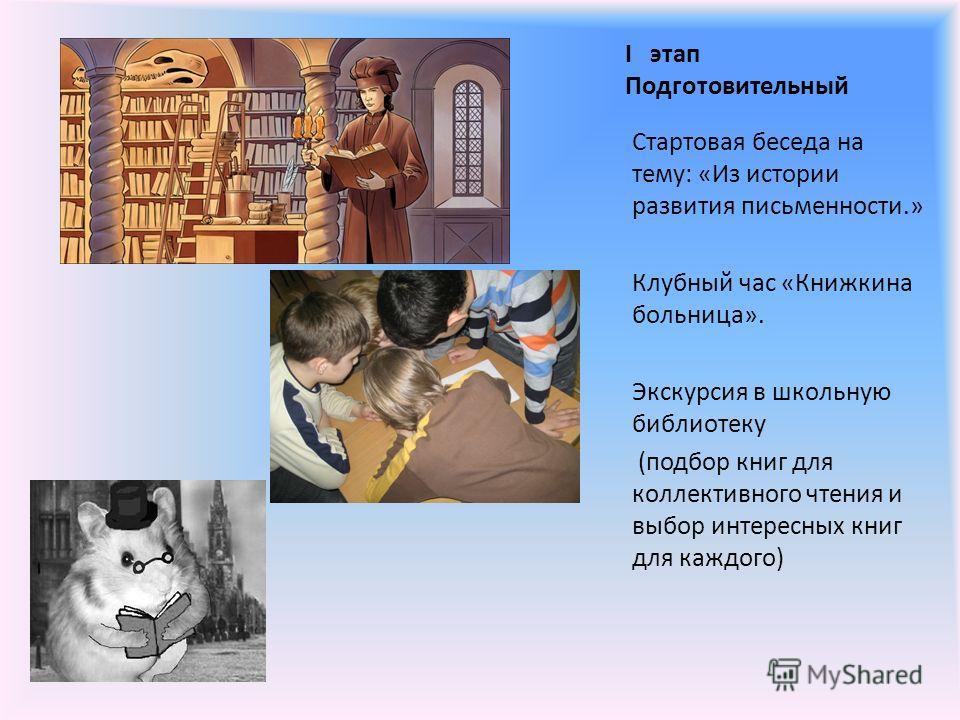 I этап Подготовительный Стартовая беседа на тему: «Из истории развития письменности.» Клубный час «Книжкина больница». Экскурсия в школьную библиотеку (подбор книг для коллективного чтения и выбор интересных книг для каждого)
