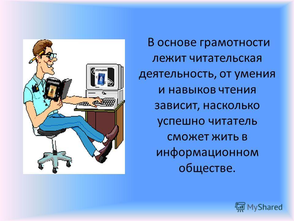 В основе грамотности лежит читательская деятельность, от умения и навыков чтения зависит, насколько успешно читатель сможет жить в информационном обществе.