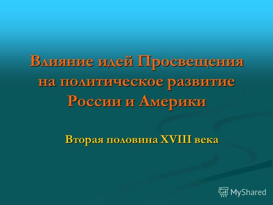 Влияние идей Просвещения на политическое развитие России и Америки Вторая половина XVIII века