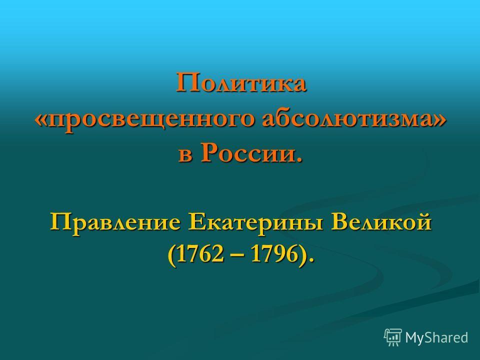 Политика «просвещенного абсолютизма» в России. Правление Екатерины Великой (1762 – 1796).