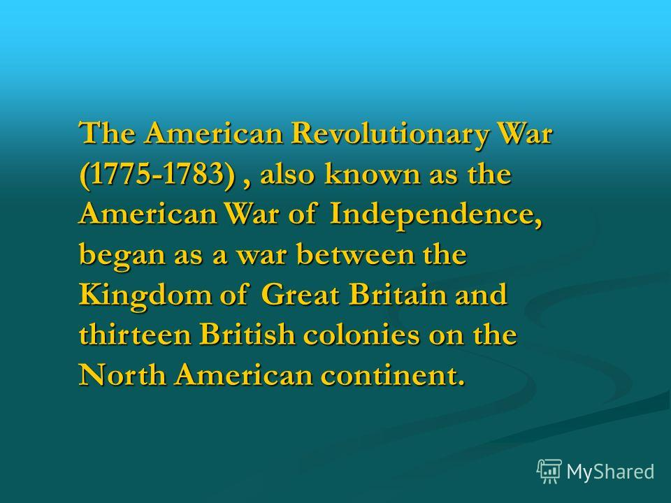 The American Revolutionary War (1775-1783), also known as the American War of Independence, began as a war between the Kingdom of Great Britain and thirteen British colonies on the North American continent.