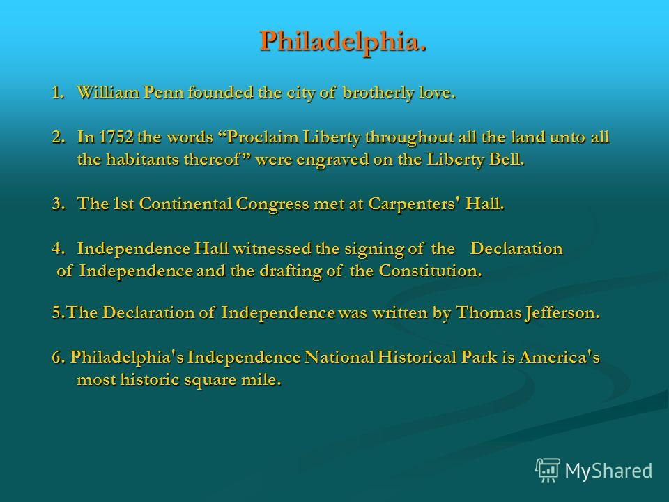 Philadelphia. 1.William Penn founded the city of brotherly love. 2.In 1752 the words Proclaim Liberty throughout all the land unto all the habitants thereof were engraved on the Liberty Bell. 3.The 1st Continental Congress met at Carpenters' Hall. 4.