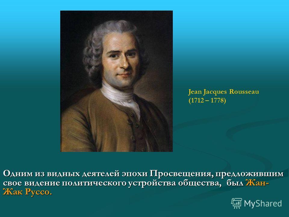 Одним из видных деятелей эпохи Просвещения, предложившим свое видение политического устройства общества, был Жан- Жак Руссо. Jean Jacques Rousseau (1712 – 1778)