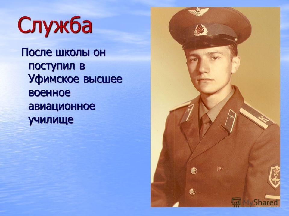 Служба После школы он поступил в Уфимское высшее военное авиационное училище После школы он поступил в Уфимское высшее военное авиационное училище