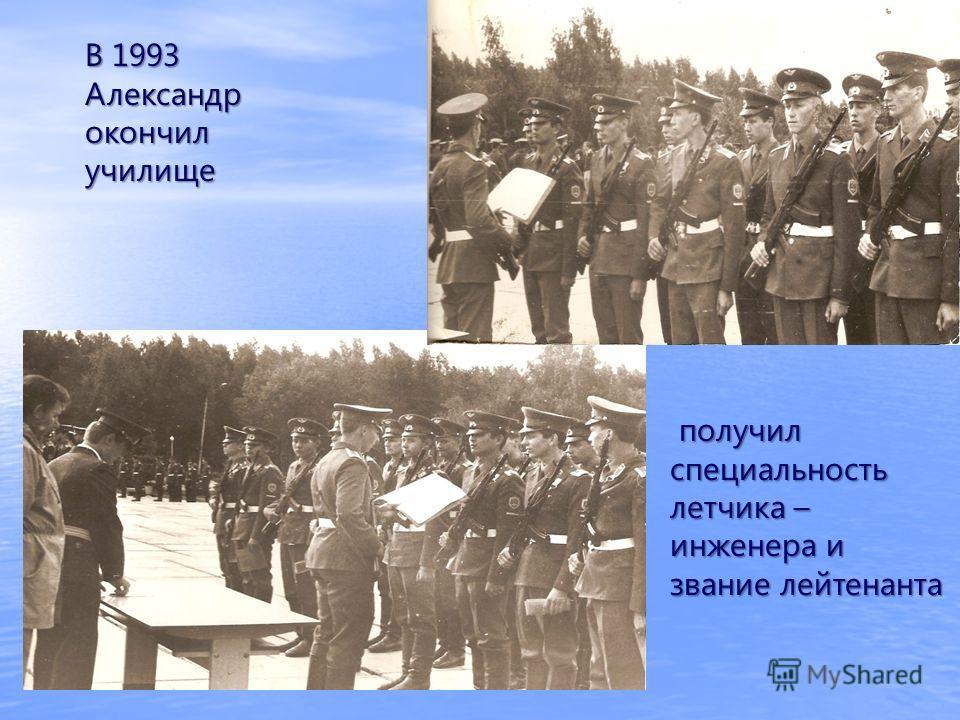 получил специальность летчика – инженера и звание лейтенанта получил специальность летчика – инженера и звание лейтенанта В 1993 Александр окончилучилище
