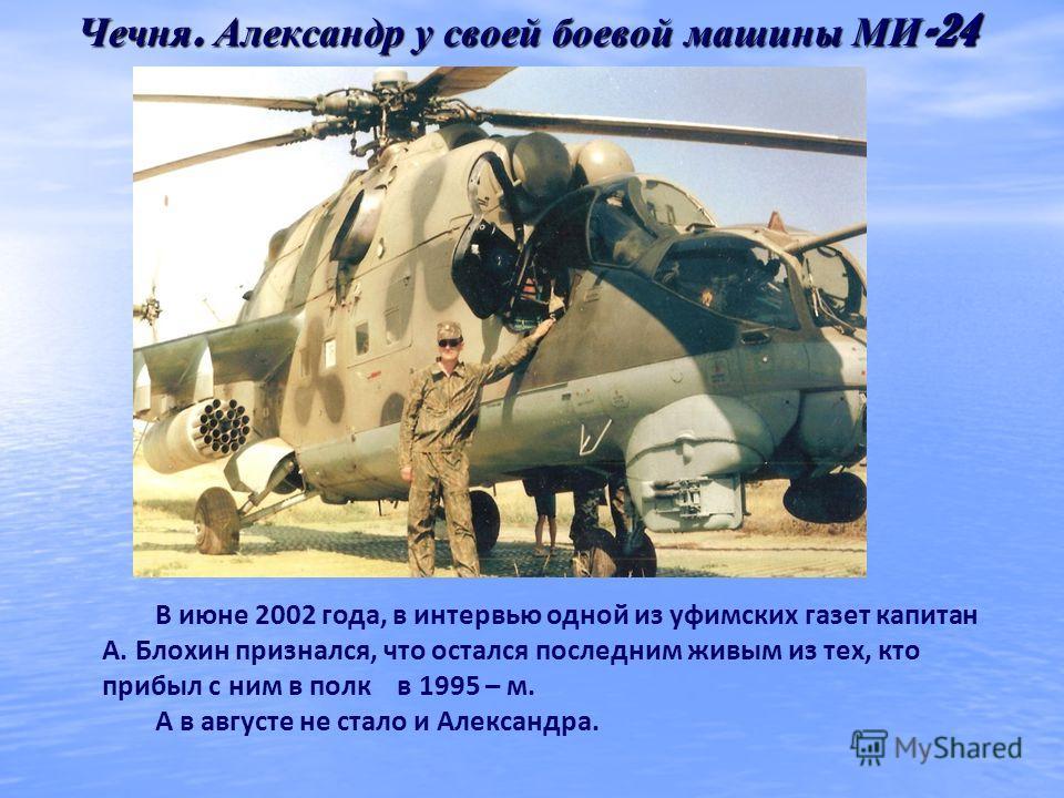 Чечня. Александр у своей боевой машины МИ -24 В июне 2002 года, в интервью одной из уфимских газет капитан А. Блохин признался, что остался последним живым из тех, кто прибыл с ним в полк в 1995 – м. А в августе не стало и Александра.