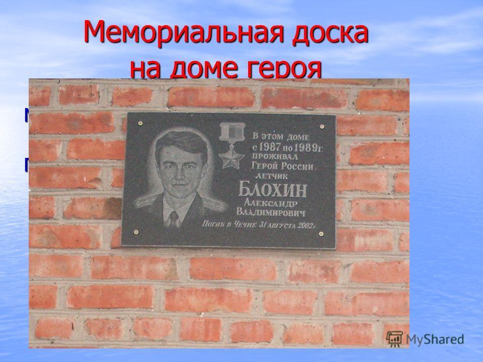 Мемориальная доска на доме героя Мемориальную доску открыли 8 мая 2008 г. Почетным гостем на открытии мемориальной доски был отец Героя Блохин Владимир Александрович