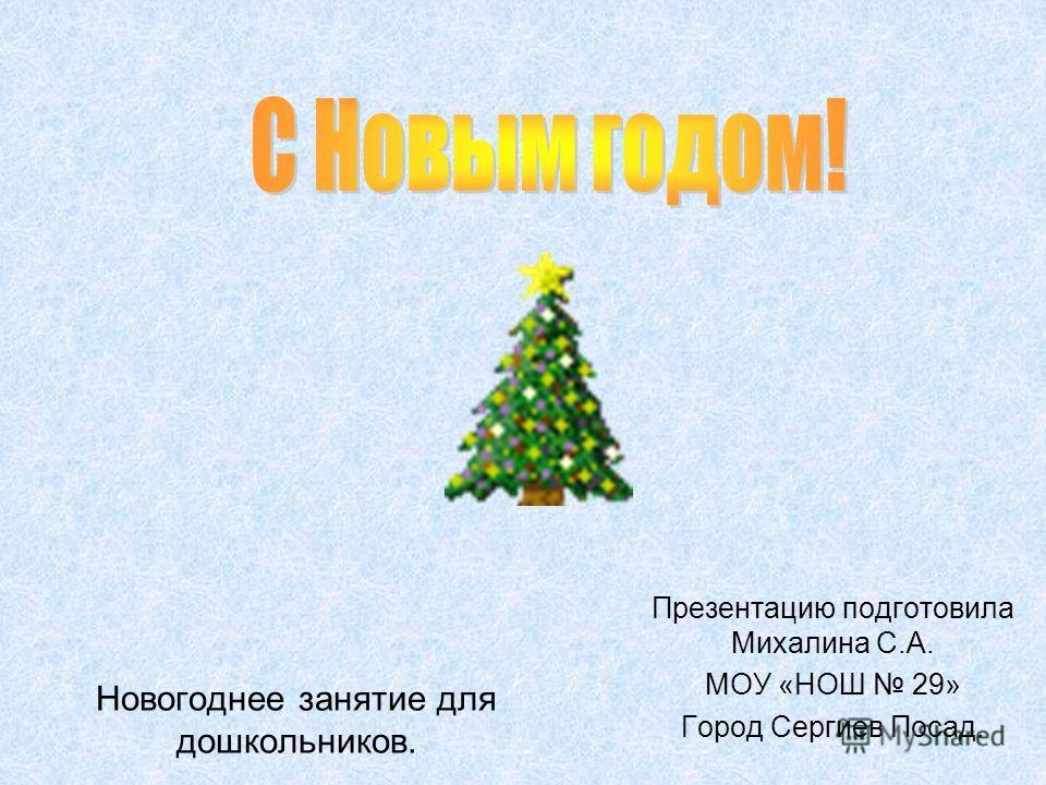 Новогоднее занятие для дошкольников. Презентацию подготовила Михалина С.А. МОУ «НОШ 29» Город Сергиев Посад.