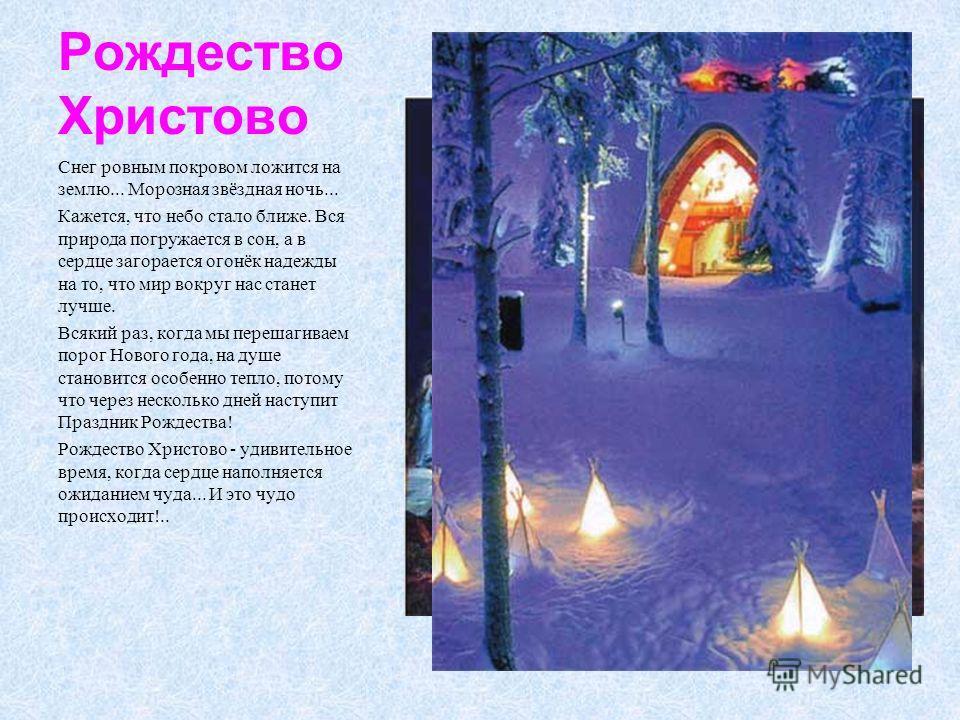 Рождество Христово Снег ровным покровом ложится на землю... Морозная звёздная ночь... Кажется, что небо стало ближе. Вся природа погружается в сон, а в сердце загорается огонёк надежды на то, что мир вокруг нас станет лучше. Всякий раз, когда мы пере