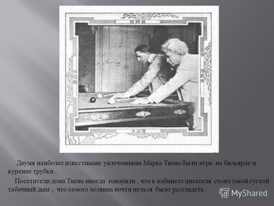Двумя наиболее известными увлечениями Марка Твена были игра на бильярде и курение трубки. Посетители дома Твена иногда говорили, что в кабинете писателя стоял такой густой табачный дым, что самого хозяина почти нельзя было разглядеть.