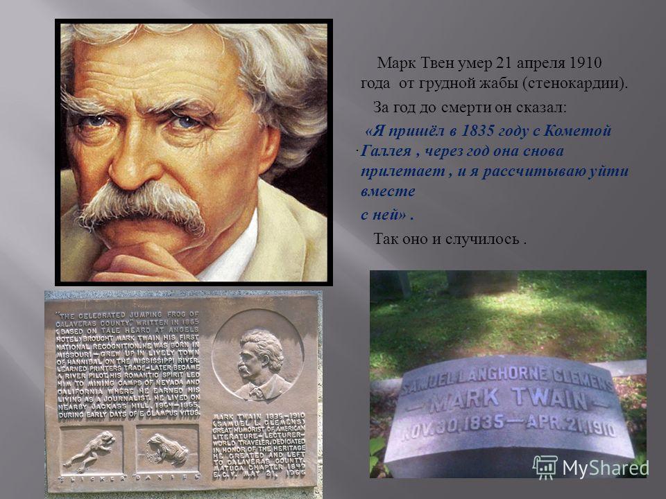 . Марк Твен умер 21 апреля 1910 года от грудной жабы (стенокардии). За год до смерти он сказал: «Я пришёл в 1835 году с Кометой Галлея, через год она снова прилетает, и я рассчитываю уйти вместе с ней». Так оно и случилось.