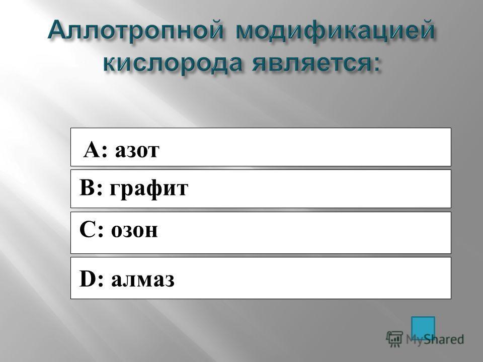 A: азот B: графит C: озон D: алмаз