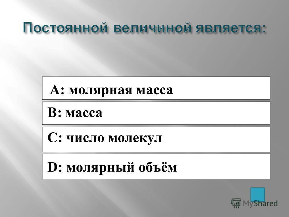 A: молярная масса B: масса C: число молекул D: молярный объём