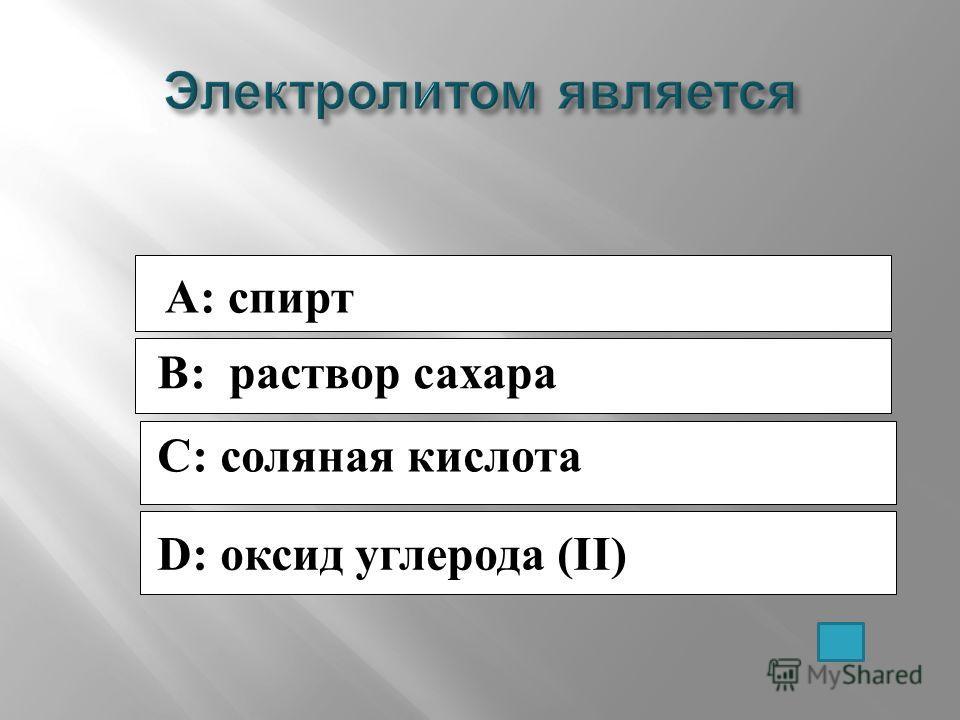 A: спирт B: раствор сахара C: соляная кислота D: оксид углерода (II)