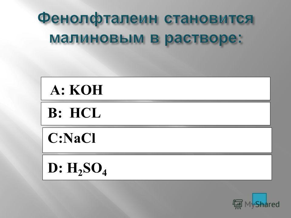 A: KOH B: HCL C:NaCl D: H 2 SO 4