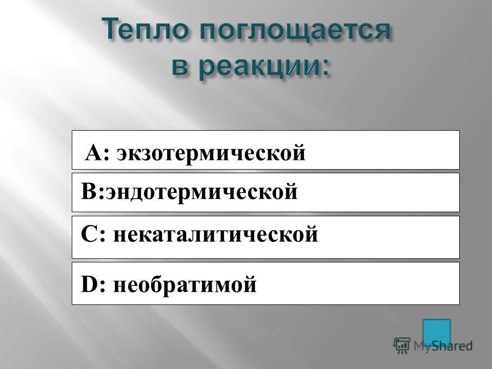A: экзотермической B:эндотермической C: некаталитической D: необратимой