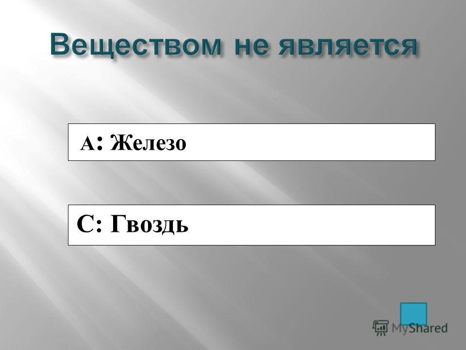 A : Железо C: Гвоздь