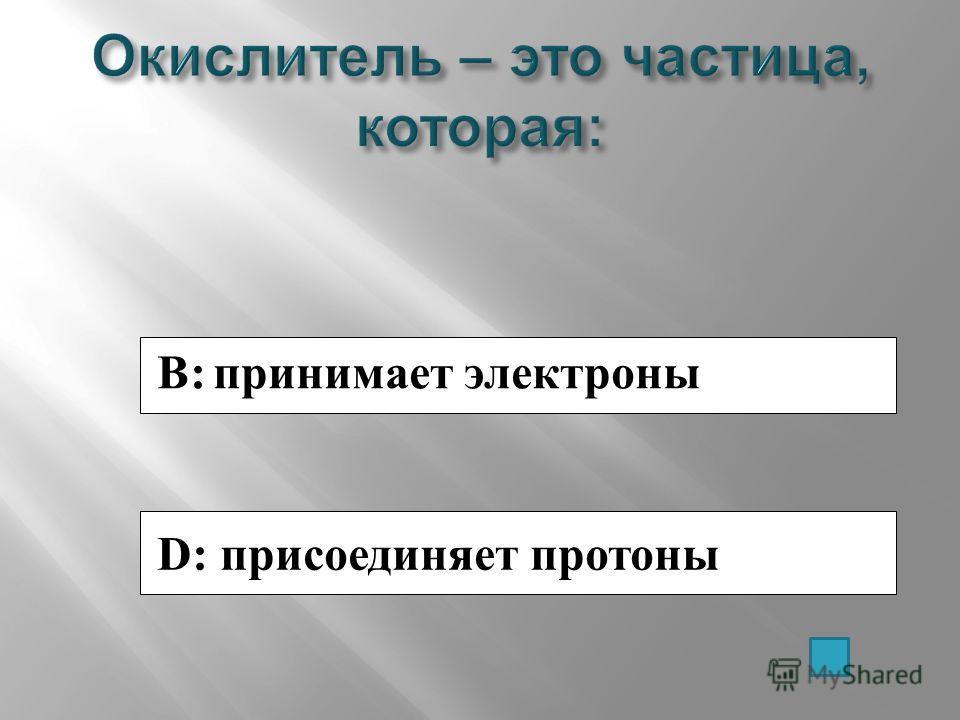 B: принимает электроны D: присоединяет протоны