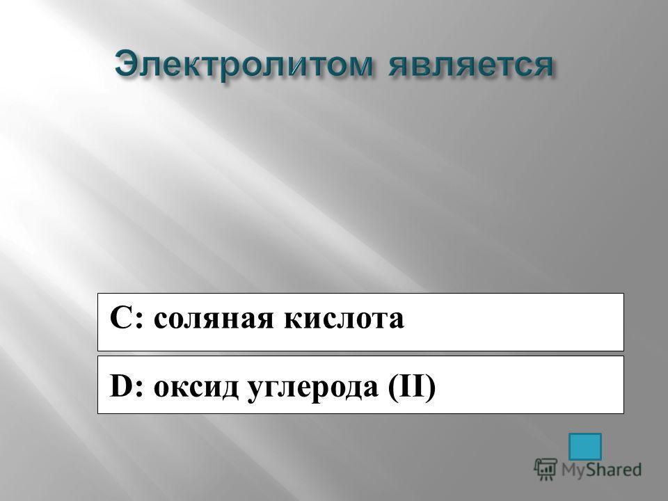 C: соляная кислота D: оксид углерода (II)