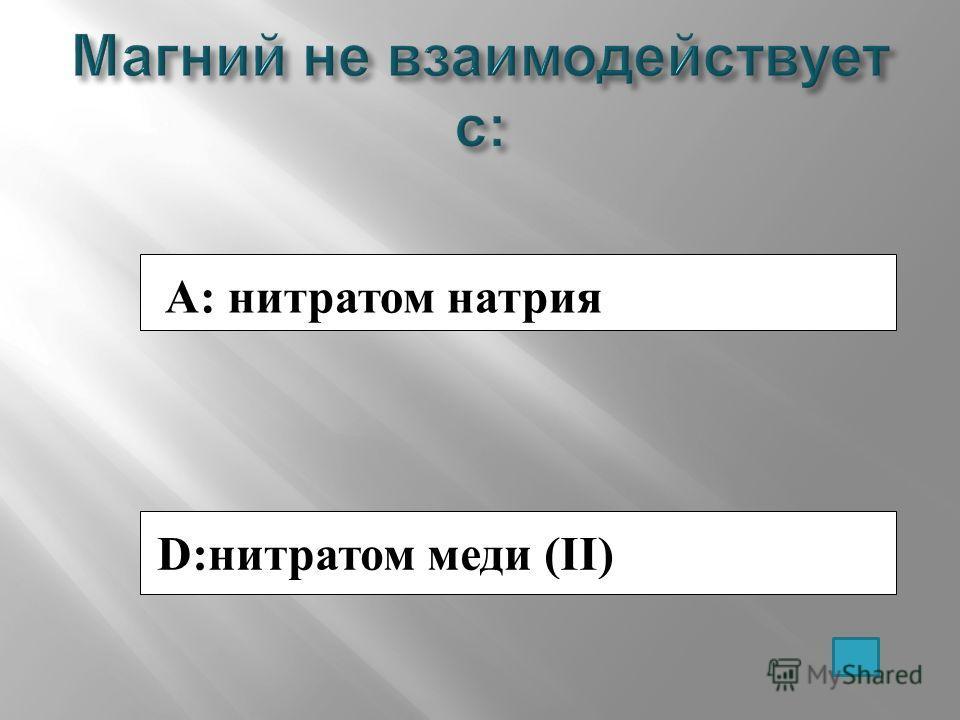 A: нитратом натрия D:нитратом меди (II)