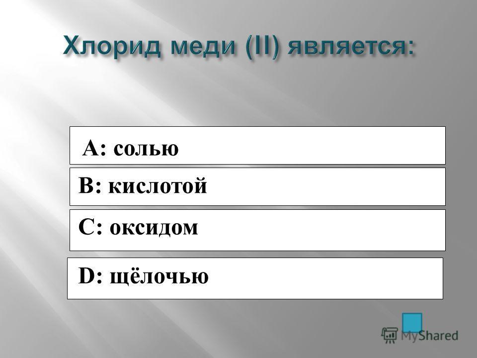 A: солью B: кислотой C: оксидом D: щёлочью