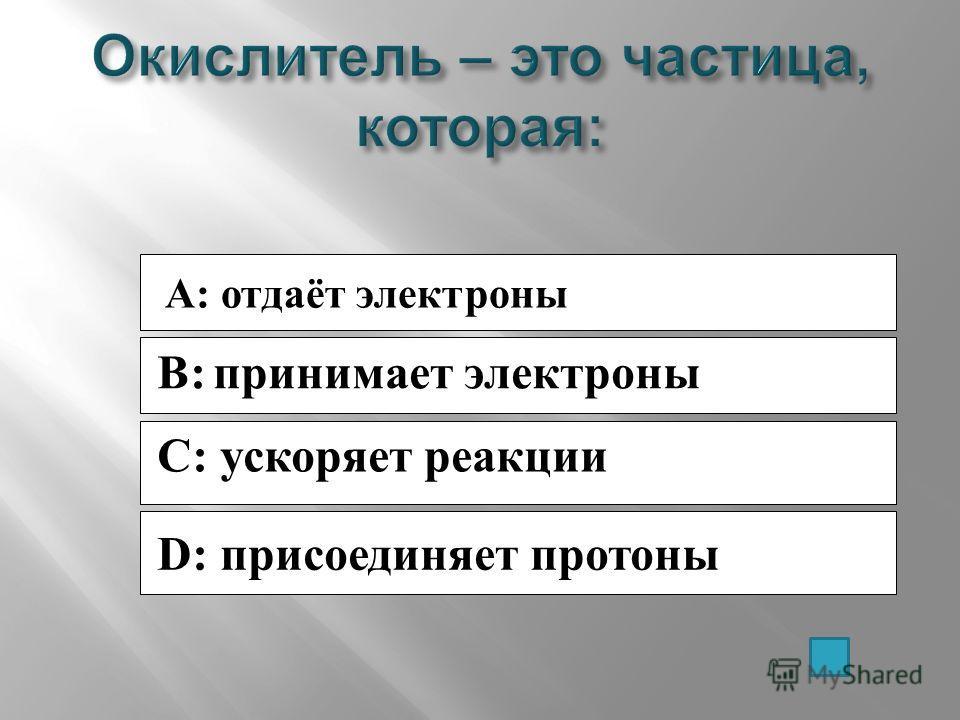 A: отдаёт электроны B: принимает электроны C: ускоряет реакции D: присоединяет протоны